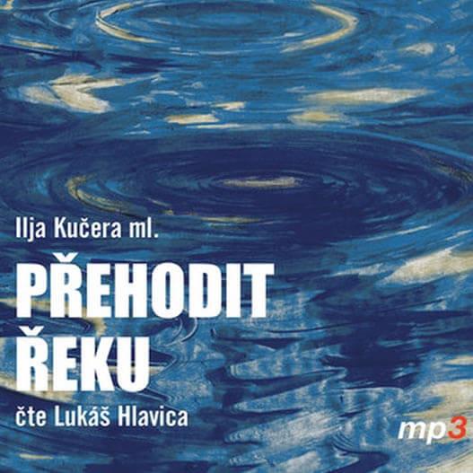 Přehodit řeku, Kučera ml., čte Lukáš Hlavica (MP3-CD) - audiokniha